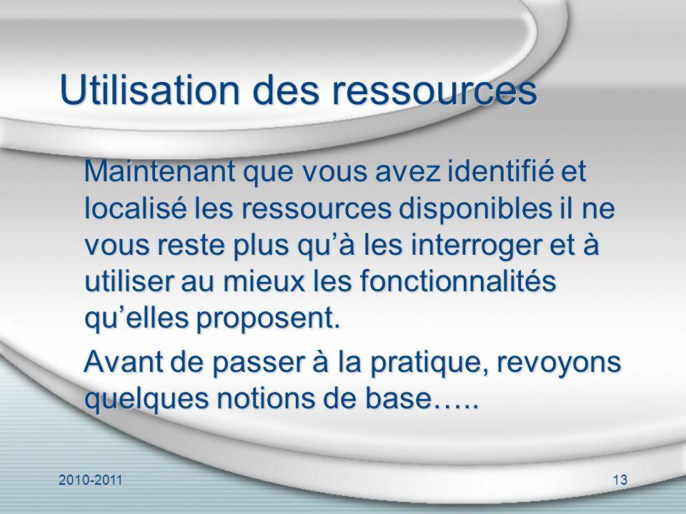 2010-201113 Utilisation des ressources Maintenant que vous avez identifié et localisé les ressources disponibles il ne vous reste plus quà les interroger et à utiliser au mieux les fonctionnalités quelles proposent.