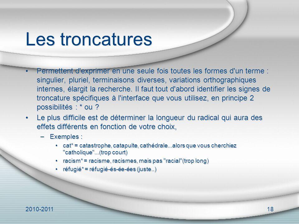 2010-201118 Les troncatures Permettent d exprimer en une seule fois toutes les formes d un terme : singulier, pluriel, terminaisons diverses, variations orthographiques internes, élargit la recherche.