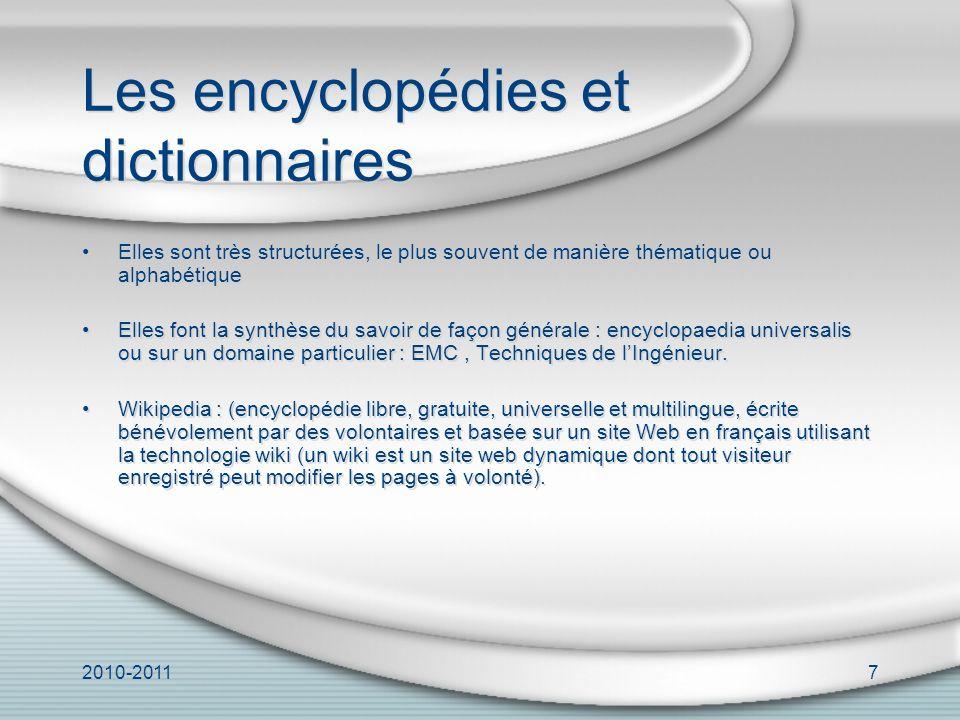 2010-20117 Les encyclopédies et dictionnaires Elles sont très structurées, le plus souvent de manière thématique ou alphabétique Elles font la synthèse du savoir de façon générale : encyclopaedia universalis ou sur un domaine particulier : EMC, Techniques de lIngénieur.