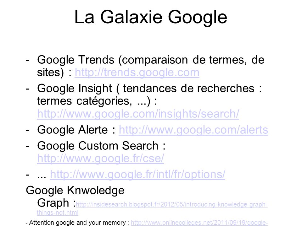 La Galaxie Google -Google Trends (comparaison de termes, de sites) : http://trends.google.comhttp://trends.google.com -Google Insight ( tendances de recherches : termes catégories,...) : http://www.google.com/insights/search/ http://www.google.com/insights/search/ -Google Alerte : http://www.google.com/alertshttp://www.google.com/alerts -Google Custom Search : http://www.google.fr/cse/ http://www.google.fr/cse/ -...