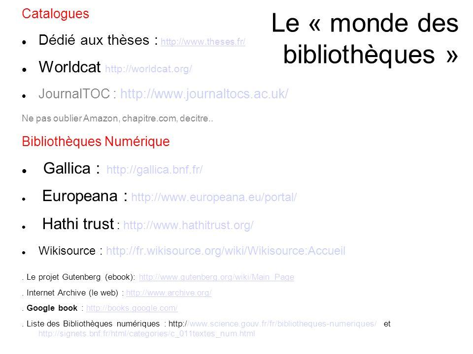 Le « monde des bibliothèques » Catalogues Dédié aux thèses : http://www.theses.fr/http://www.theses.fr/ Worldcat http://worldcat.org/ JournalTOC : http://www.journaltocs.ac.uk/ Ne pas oublier Amazon, chapitre.com, decitre..