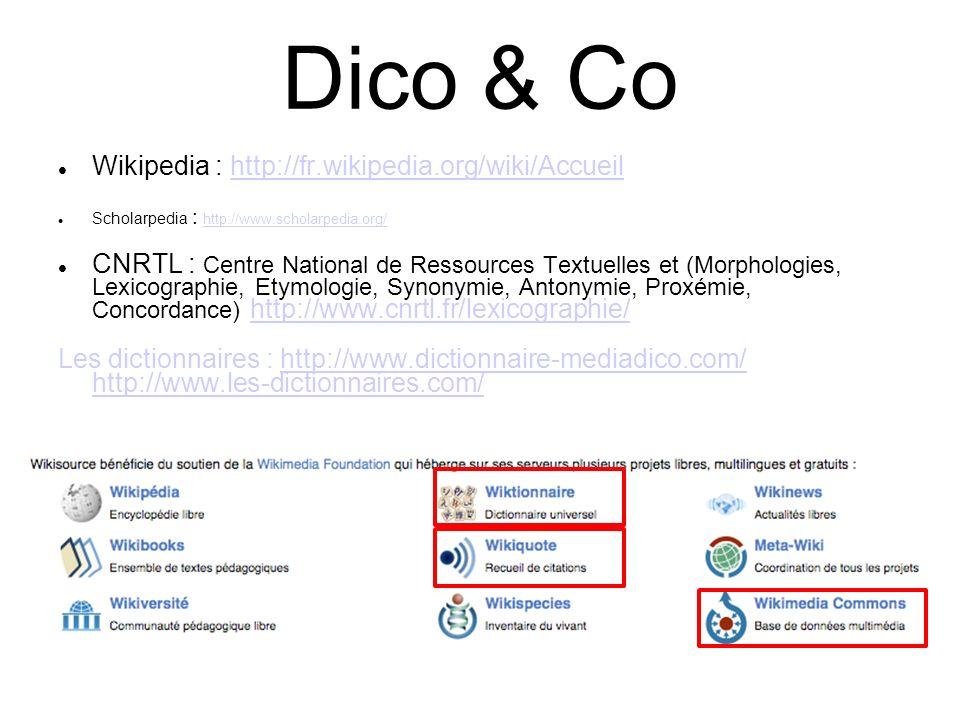 Dico & Co Wikipedia : http://fr.wikipedia.org/wiki/Accueilhttp://fr.wikipedia.org/wiki/Accueil Scholarpedia : http://www.scholarpedia.org/ http://www.scholarpedia.org/ CNRTL : Centre National de Ressources Textuelles et (Morphologies, Lexicographie, Etymologie, Synonymie, Antonymie, Proxémie, Concordance) http://www.cnrtl.fr/lexicographie/http://www.cnrtl.fr/lexicographie/ Les dictionnaires : http://www.dictionnaire-mediadico.com/ http://www.les-dictionnaires.com/http://www.dictionnaire-mediadico.com/ http://www.les-dictionnaires.com/