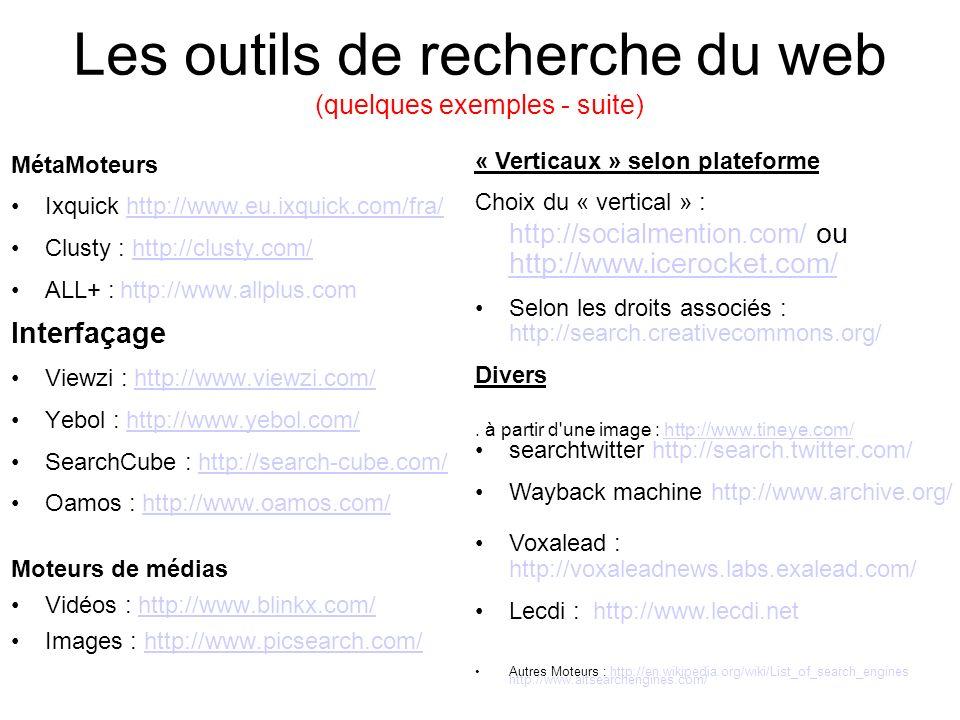 Les outils de recherche du web (quelques exemples - suite) MétaMoteurs Ixquick http://www.eu.ixquick.com/fra/http://www.eu.ixquick.com/fra/ Clusty : http://clusty.com/http://clusty.com/ ALL+ : http://www.allplus.com Interfaçage Viewzi : http://www.viewzi.com/http://www.viewzi.com/ Yebol : http://www.yebol.com/http://www.yebol.com/ SearchCube : http://search-cube.com/http://search-cube.com/ Oamos : http://www.oamos.com/http://www.oamos.com/ Moteurs de médias Vidéos : http://www.blinkx.com/http://www.blinkx.com/ Images : http://www.picsearch.com/http://www.picsearch.com/ « Verticaux » selon plateforme Choix du « vertical » : http://socialmention.com/ ou http://www.icerocket.com/ http://www.icerocket.com/ Selon les droits associés : http://search.creativecommons.org/ Divers.