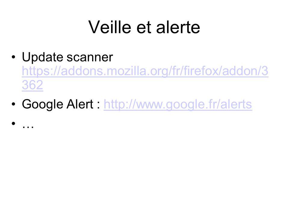 Veille et alerte Update scanner https://addons.mozilla.org/fr/firefox/addon/3 362 https://addons.mozilla.org/fr/firefox/addon/3 362 Google Alert : http://www.google.fr/alertshttp://www.google.fr/alerts …
