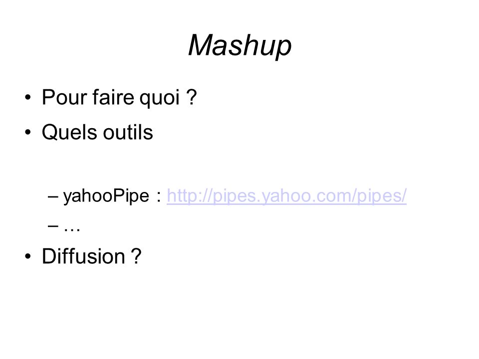 Mashup Pour faire quoi ? Quels outils –yahooPipe : http://pipes.yahoo.com/pipes/http://pipes.yahoo.com/pipes/ –… Diffusion ?