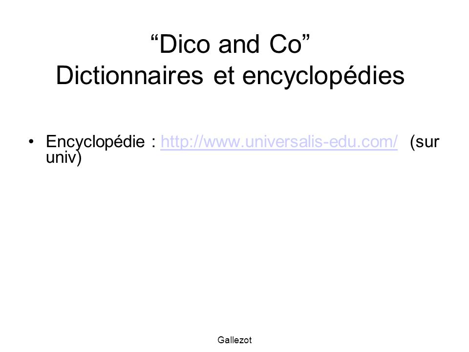 Gallezot Dico and Co Dictionnaires et encyclopédies Encyclopédie : http://www.universalis-edu.com/ (sur univ)http://www.universalis-edu.com/