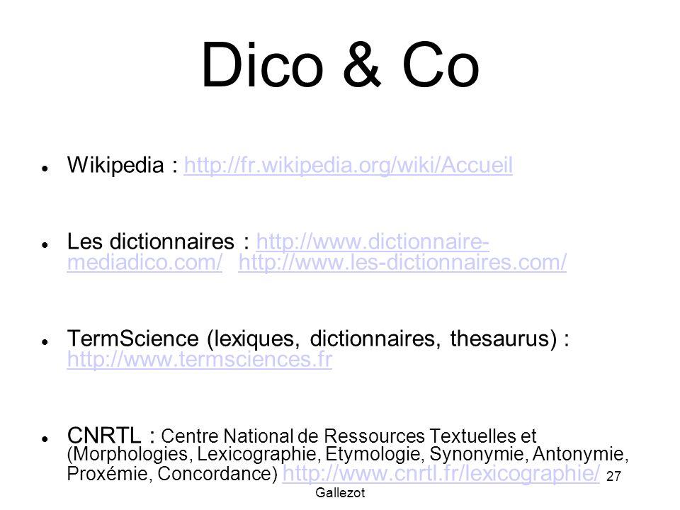 Gallezot 27 Dico & Co Wikipedia : http://fr.wikipedia.org/wiki/Accueilhttp://fr.wikipedia.org/wiki/Accueil Les dictionnaires : http://www.dictionnaire- mediadico.com/ http://www.les-dictionnaires.com/http://www.dictionnaire- mediadico.com/http://www.les-dictionnaires.com/ TermScience (lexiques, dictionnaires, thesaurus) : http://www.termsciences.fr http://www.termsciences.fr CNRTL : Centre National de Ressources Textuelles et (Morphologies, Lexicographie, Etymologie, Synonymie, Antonymie, Proxémie, Concordance) http://www.cnrtl.fr/lexicographie/http://www.cnrtl.fr/lexicographie/
