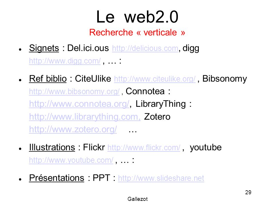 Gallezot 29 Le web2.0 Recherche « verticale » Signets : Del.ici.ous   digg   … :     Ref biblio : CiteUlike   Bibsonomy   Connotea :   LibraryThing :   Zotero   … Illustrations : Flickr   youtube   … :     Présentations : PPT :