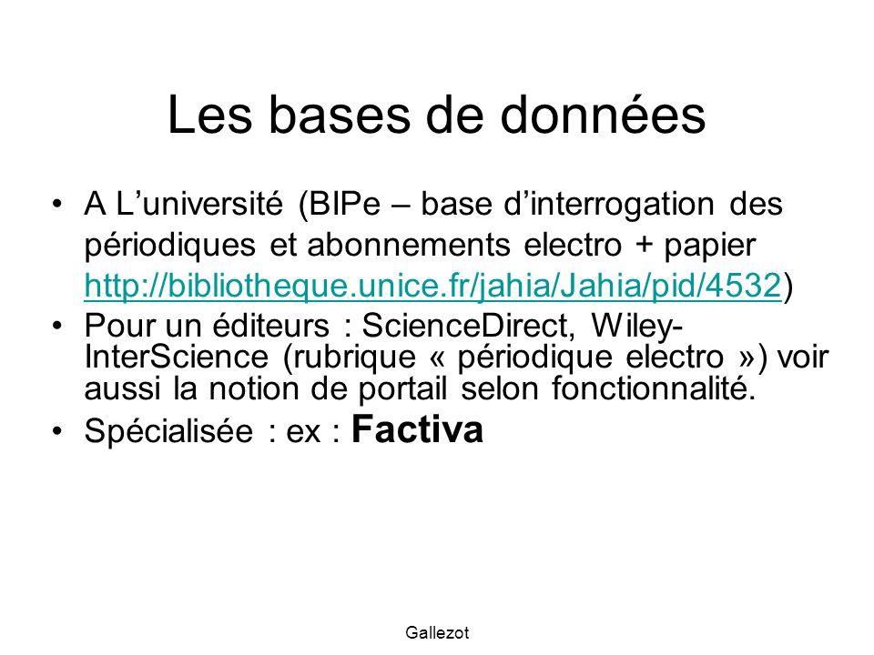 Gallezot Les bases de données A Luniversité (BIPe – base dinterrogation des périodiques et abonnements electro + papier http://bibliotheque.unice.fr/jahia/Jahia/pid/4532) http://bibliotheque.unice.fr/jahia/Jahia/pid/4532 Pour un éditeurs : ScienceDirect, Wiley- InterScience (rubrique « périodique electro ») voir aussi la notion de portail selon fonctionnalité.