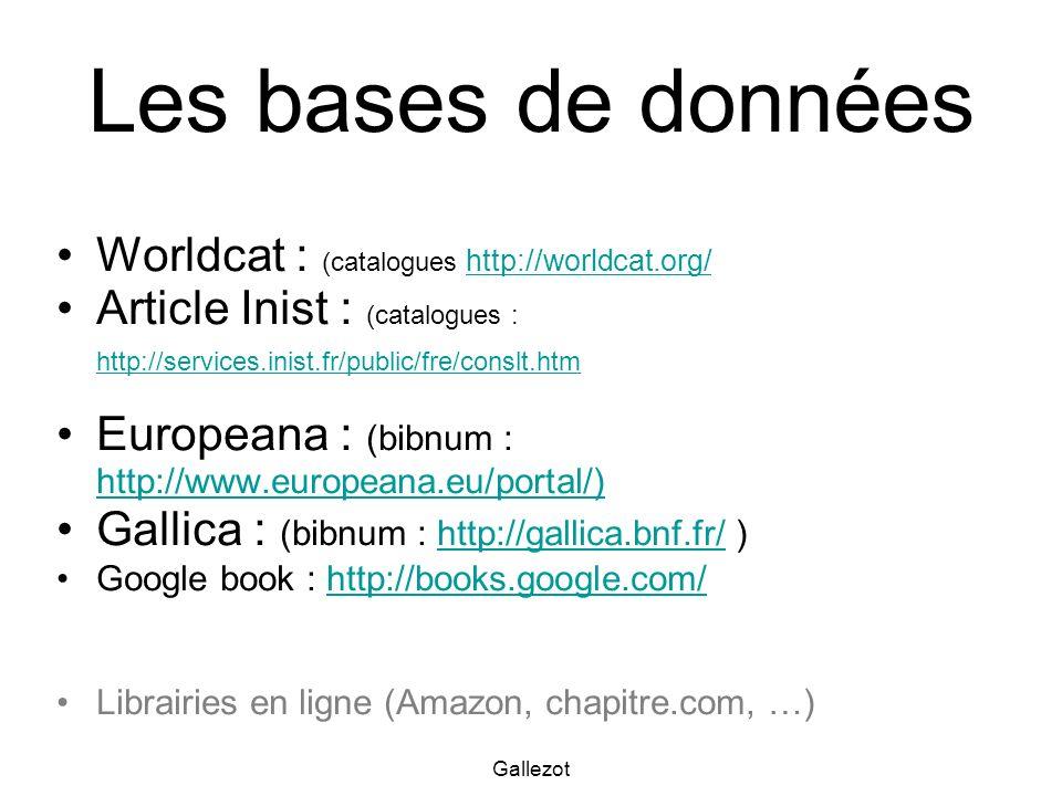 Gallezot Les bases de données Worldcat : (catalogues http://worldcat.org/ http://worldcat.org/ Article Inist : (catalogues : http://services.inist.fr/public/fre/conslt.htm http://services.inist.fr/public/fre/conslt.htm Europeana : (bibnum : http://www.europeana.eu/portal/) http://www.europeana.eu/portal/) Gallica : (bibnum : http://gallica.bnf.fr/ )http://gallica.bnf.fr/ Google book : http://books.google.com/http://books.google.com/ Librairies en ligne (Amazon, chapitre.com, …)