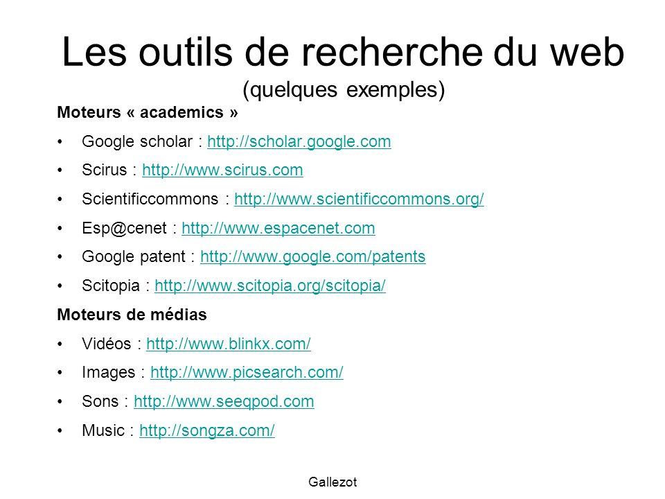 Gallezot Les outils de recherche du web (quelques exemples) Moteurs « academics » Google scholar : http://scholar.google.comhttp://scholar.google.com Scirus : http://www.scirus.comhttp://www.scirus.com Scientificcommons : http://www.scientificcommons.org/http://www.scientificcommons.org/ Esp@cenet : http://www.espacenet.comhttp://www.espacenet.com Google patent : http://www.google.com/patentshttp://www.google.com/patents Scitopia : http://www.scitopia.org/scitopia/http://www.scitopia.org/scitopia/ Moteurs de médias Vidéos : http://www.blinkx.com/http://www.blinkx.com/ Images : http://www.picsearch.com/http://www.picsearch.com/ Sons : http://www.seeqpod.comhttp://www.seeqpod.com Music : http://songza.com/http://songza.com/