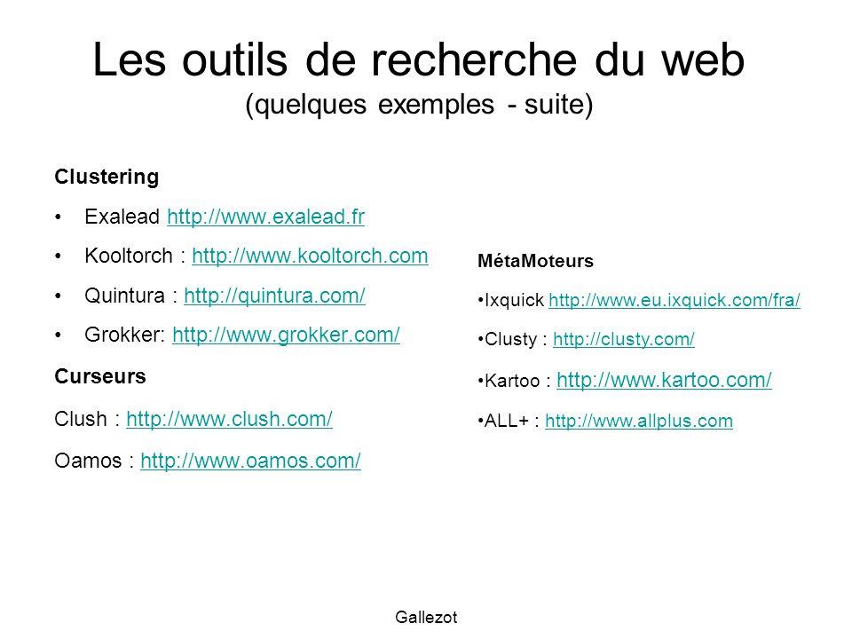 Gallezot Les outils de recherche du web (quelques exemples - suite) Clustering Exalead http://www.exalead.frhttp://www.exalead.fr Kooltorch : http://www.kooltorch.comhttp://www.kooltorch.com Quintura : http://quintura.com/http://quintura.com/ Grokker: http://www.grokker.com/http://www.grokker.com/ Curseurs Clush : http://www.clush.com/http://www.clush.com/ Oamos : http://www.oamos.com/http://www.oamos.com/ MétaMoteurs Ixquick http://www.eu.ixquick.com/fra/http://www.eu.ixquick.com/fra/ Clusty : http://clusty.com/http://clusty.com/ Kartoo : http://www.kartoo.com/ http://www.kartoo.com/ ALL+ : http://www.allplus.comhttp://www.allplus.com