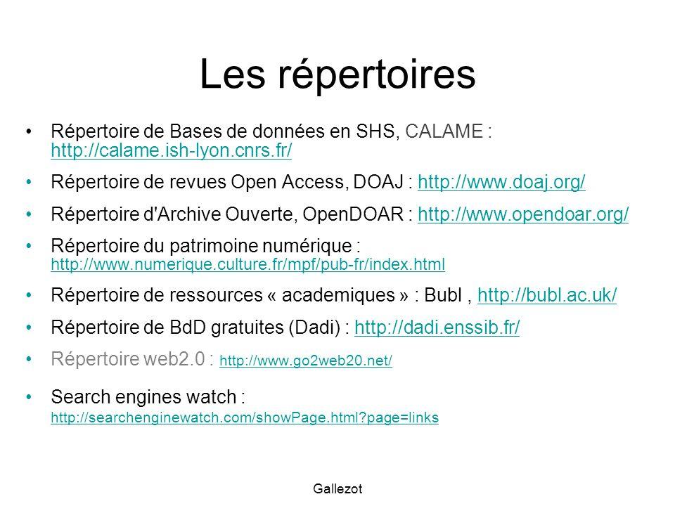 Gallezot Les répertoires Répertoire de Bases de données en SHS, CALAME : http://calame.ish-lyon.cnrs.fr/ http://calame.ish-lyon.cnrs.fr/ Répertoire de revues Open Access, DOAJ : http://www.doaj.org/http://www.doaj.org/ Répertoire d Archive Ouverte, OpenDOAR : http://www.opendoar.org/http://www.opendoar.org/ Répertoire du patrimoine numérique : http://www.numerique.culture.fr/mpf/pub-fr/index.html http://www.numerique.culture.fr/mpf/pub-fr/index.html Répertoire de ressources « academiques » : Bubl, http://bubl.ac.uk/http://bubl.ac.uk/ Répertoire de BdD gratuites (Dadi) : http://dadi.enssib.fr/http://dadi.enssib.fr/ Répertoire web2.0 : http://www.go2web20.net/ http://www.go2web20.net/ Search engines watch : http://searchenginewatch.com/showPage.html page=links http://searchenginewatch.com/showPage.html page=links