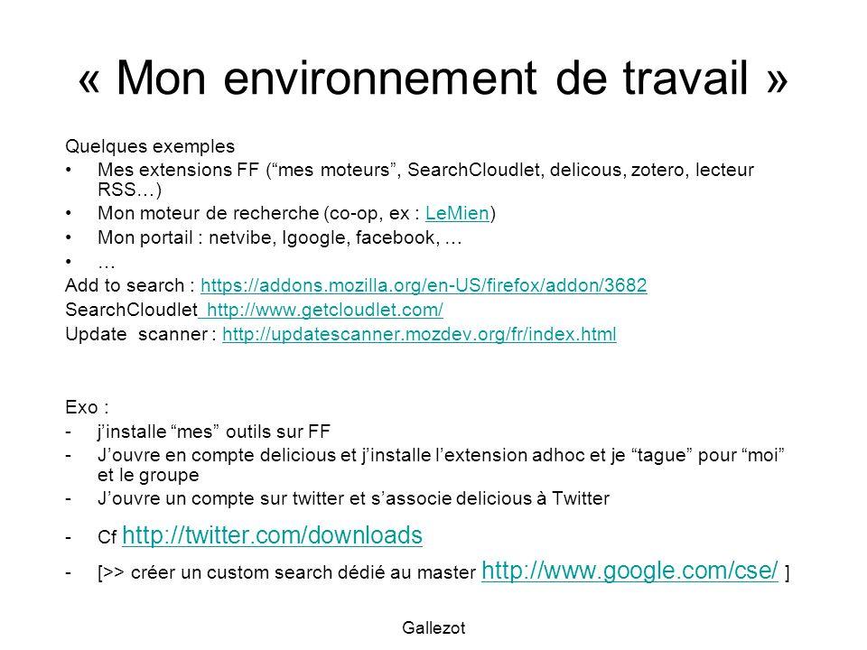 Gallezot « Mon environnement de travail » Quelques exemples Mes extensions FF (mes moteurs, SearchCloudlet, delicous, zotero, lecteur RSS…) Mon moteur de recherche (co-op, ex : LeMien)LeMien Mon portail : netvibe, Igoogle, facebook, … … Add to search : https://addons.mozilla.org/en-US/firefox/addon/3682https://addons.mozilla.org/en-US/firefox/addon/3682 SearchCloudlet http://www.getcloudlet.com/ http://www.getcloudlet.com/ Update scanner : http://updatescanner.mozdev.org/fr/index.htmlhttp://updatescanner.mozdev.org/fr/index.html Exo : -jinstalle mes outils sur FF -Jouvre en compte delicious et jinstalle lextension adhoc et je tague pour moi et le groupe -Jouvre un compte sur twitter et sassocie delicious à Twitter -Cf http://twitter.com/downloads http://twitter.com/downloads -[>> créer un custom search dédié au master http://www.google.com/cse/ ] http://www.google.com/cse/