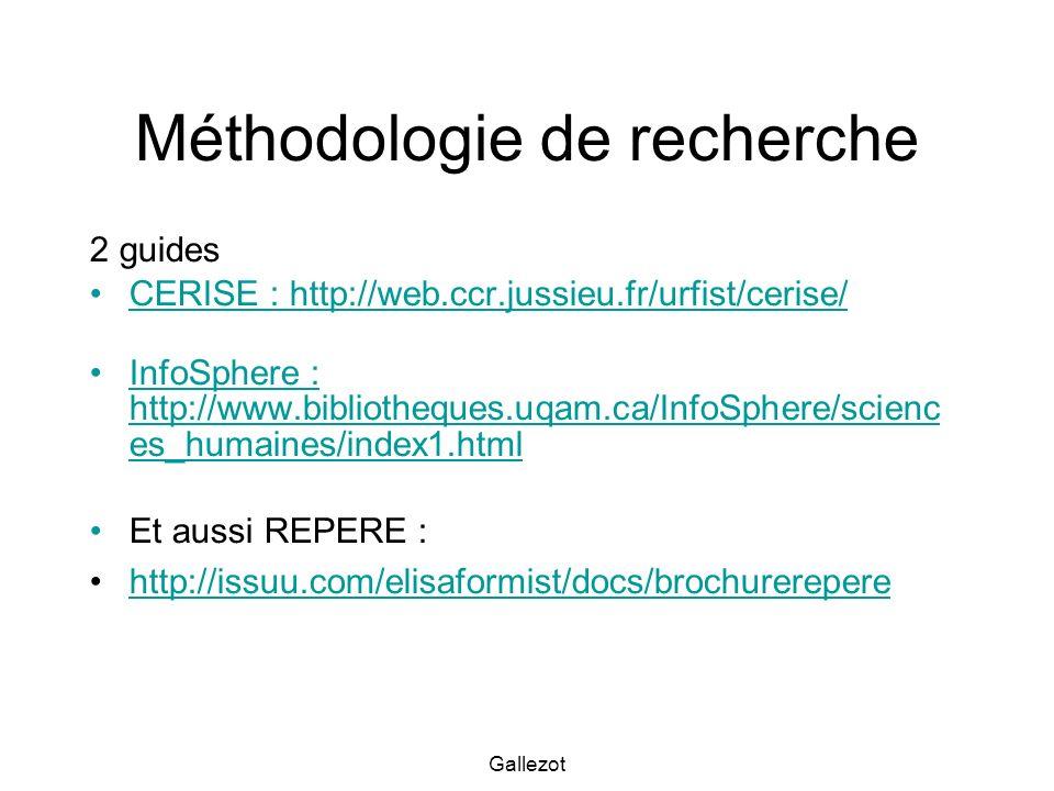 Gallezot Méthodologie de recherche 2 guides CERISE : http://web.ccr.jussieu.fr/urfist/cerise/ InfoSphere : http://www.bibliotheques.uqam.ca/InfoSphere/scienc es_humaines/index1.htmlInfoSphere : http://www.bibliotheques.uqam.ca/InfoSphere/scienc es_humaines/index1.html Et aussi REPERE : http://issuu.com/elisaformist/docs/brochurerepere