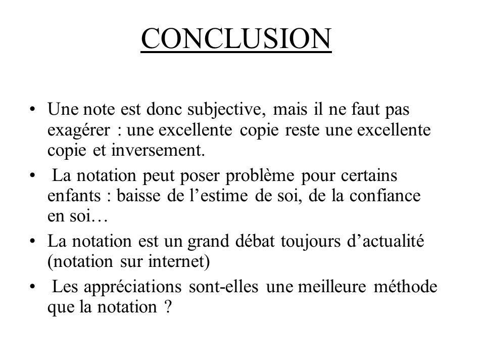 CONCLUSION Une note est donc subjective, mais il ne faut pas exagérer : une excellente copie reste une excellente copie et inversement.