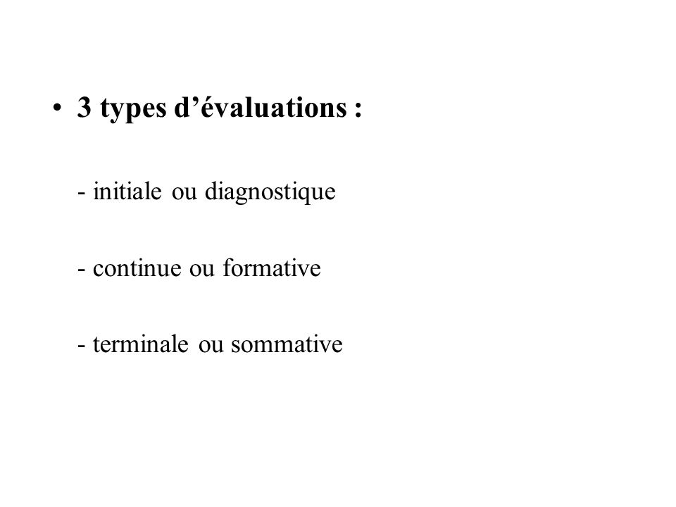3 types dévaluations : - initiale ou diagnostique - continue ou formative - terminale ou sommative