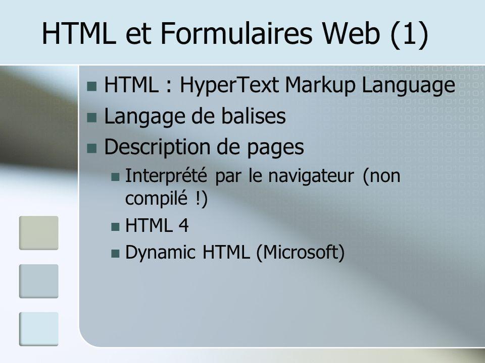HTML et Formulaires Web (1) HTML : HyperText Markup Language Langage de balises Description de pages Interprété par le navigateur (non compilé !) HTML 4 Dynamic HTML (Microsoft)