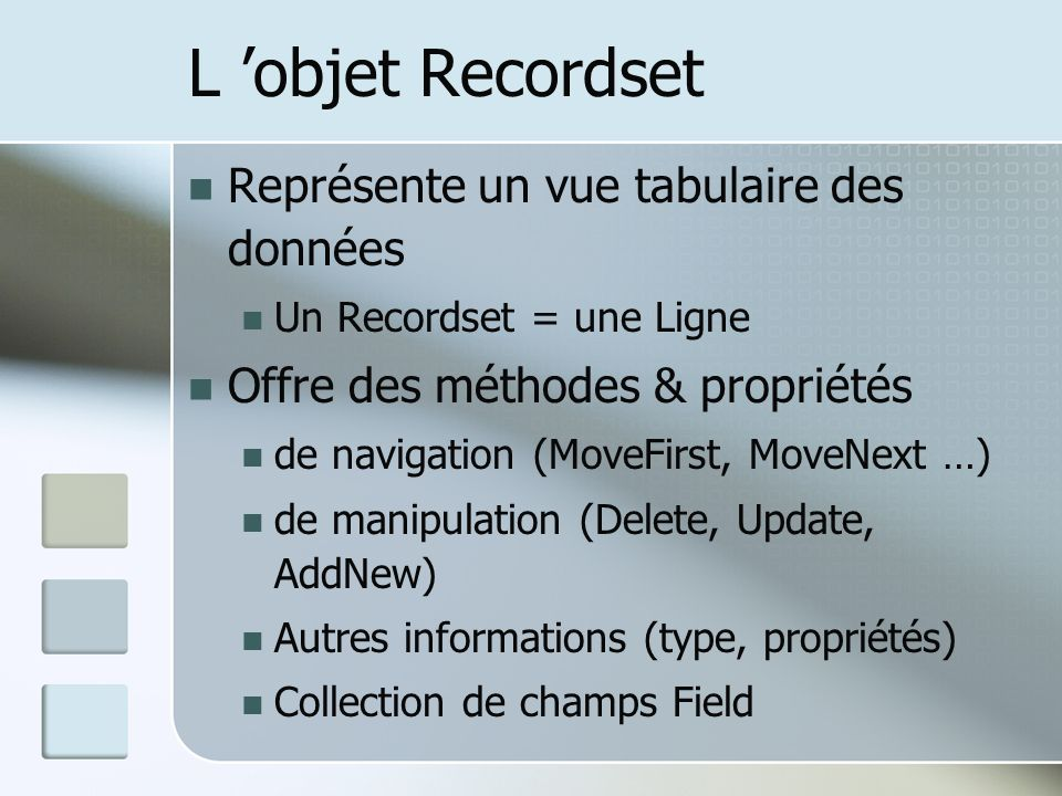 L objet Recordset Représente un vue tabulaire des données Un Recordset = une Ligne Offre des méthodes & propriétés de navigation (MoveFirst, MoveNext …) de manipulation (Delete, Update, AddNew) Autres informations (type, propriétés) Collection de champs Field