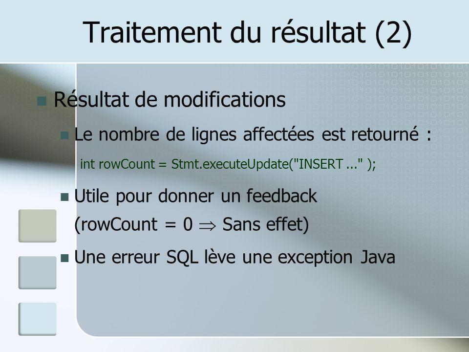 Traitement du résultat (2) Résultat de modifications Le nombre de lignes affectées est retourné : int rowCount = Stmt.executeUpdate( INSERT... ); Utile pour donner un feedback (rowCount = 0 Sans effet) Une erreur SQL lève une exception Java
