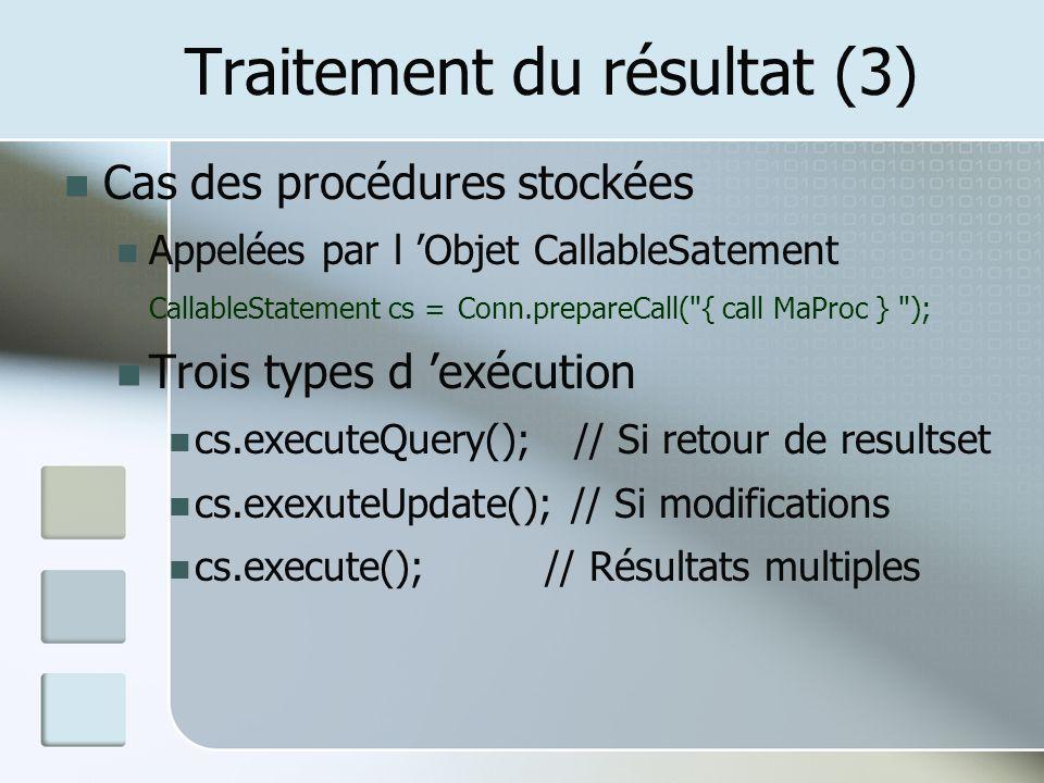 Traitement du résultat (3) Cas des procédures stockées Appelées par l Objet CallableSatement CallableStatement cs = Conn.prepareCall( { call MaProc } ); Trois types d exécution cs.executeQuery(); // Si retour de resultset cs.exexuteUpdate(); // Si modifications cs.execute(); // Résultats multiples