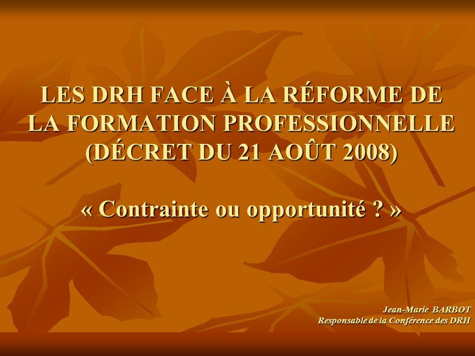 LES DRH FACE À LA RÉFORME DE LA FORMATION PROFESSIONNELLE (DÉCRET DU 21 AOÛT 2008) « Contrainte ou opportunité ? » Jean-Marie BARBOT Responsable de la