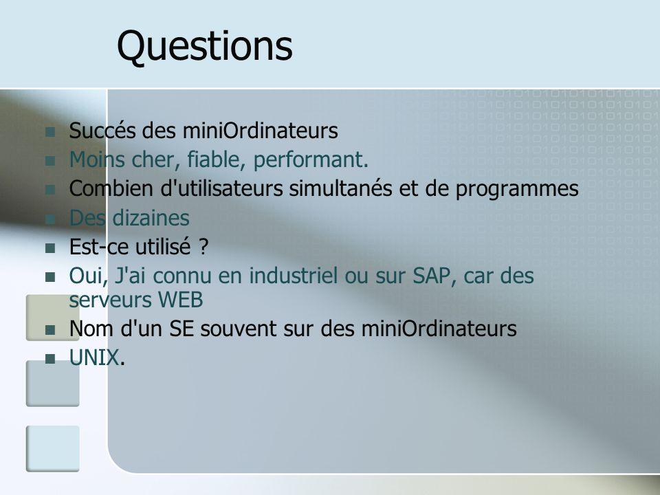 Questions Succés des miniOrdinateurs Moins cher, fiable, performant. Combien d'utilisateurs simultanés et de programmes Des dizaines Est-ce utilisé ?