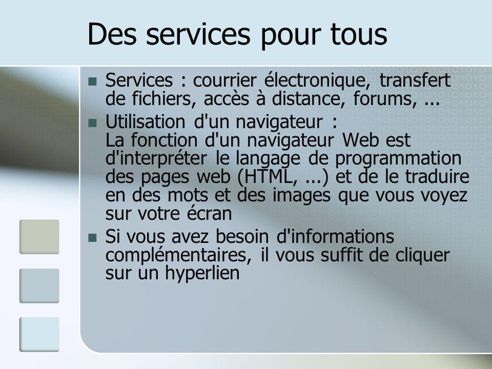 Des services pour tous Services : courrier électronique, transfert de fichiers, accès à distance, forums,... Utilisation d'un navigateur : La fonction
