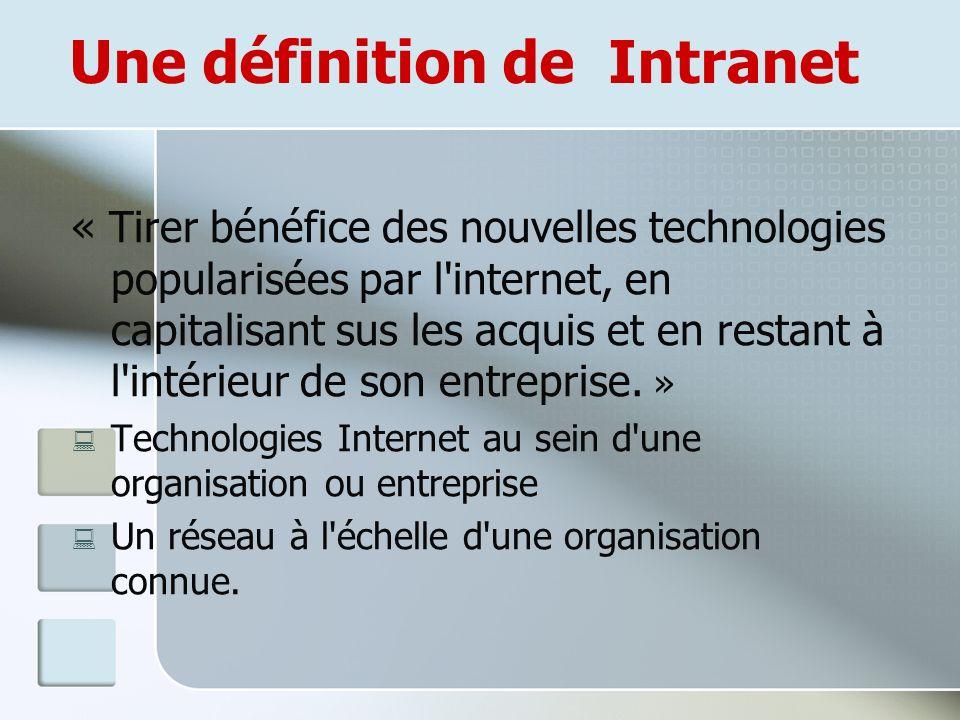 Une définition de Intranet « Tirer bénéfice des nouvelles technologies popularisées par l internet, en capitalisant sus les acquis et en restant à l intérieur de son entreprise.