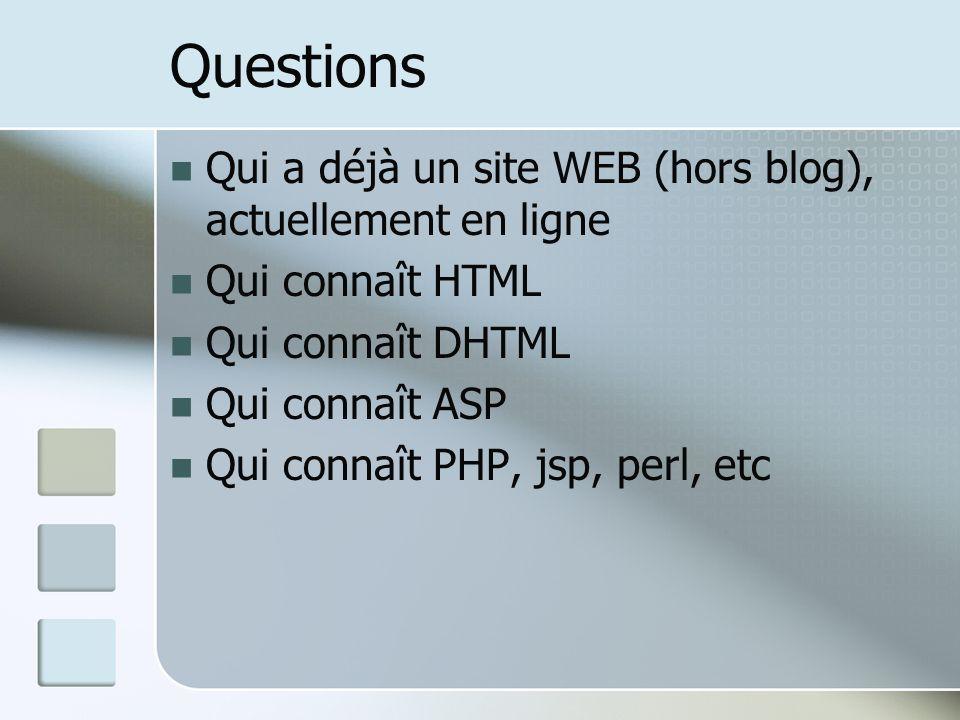 Questions Qui a déjà un site WEB (hors blog), actuellement en ligne Qui connaît HTML Qui connaît DHTML Qui connaît ASP Qui connaît PHP, jsp, perl, etc
