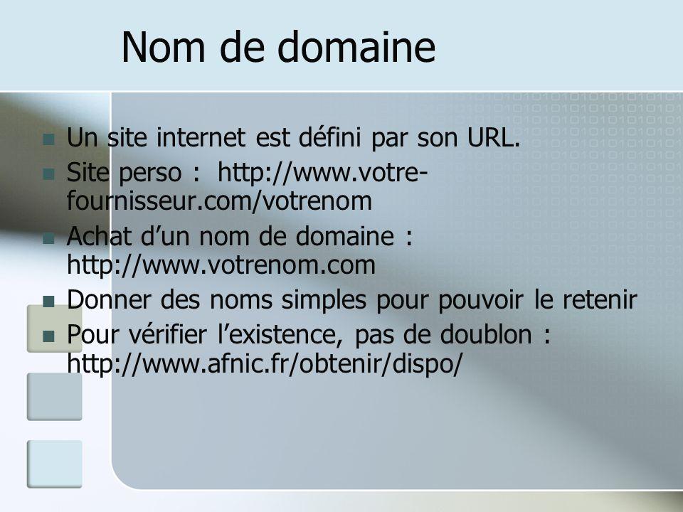 Nom de domaine Un site internet est défini par son URL. Site perso : http://www.votre- fournisseur.com/votrenom Achat dun nom de domaine : http://www.