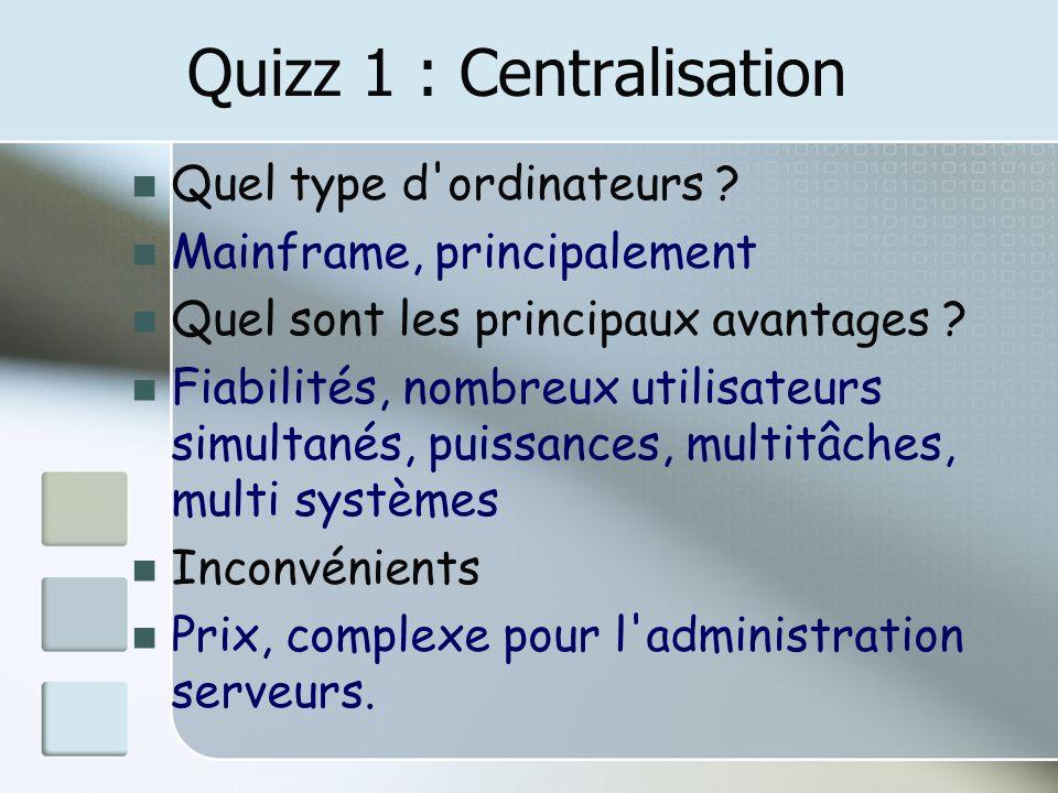 Quizz 1 : Centralisation Quel type d'ordinateurs ? Mainframe, principalement Quel sont les principaux avantages ? Fiabilités, nombreux utilisateurs si