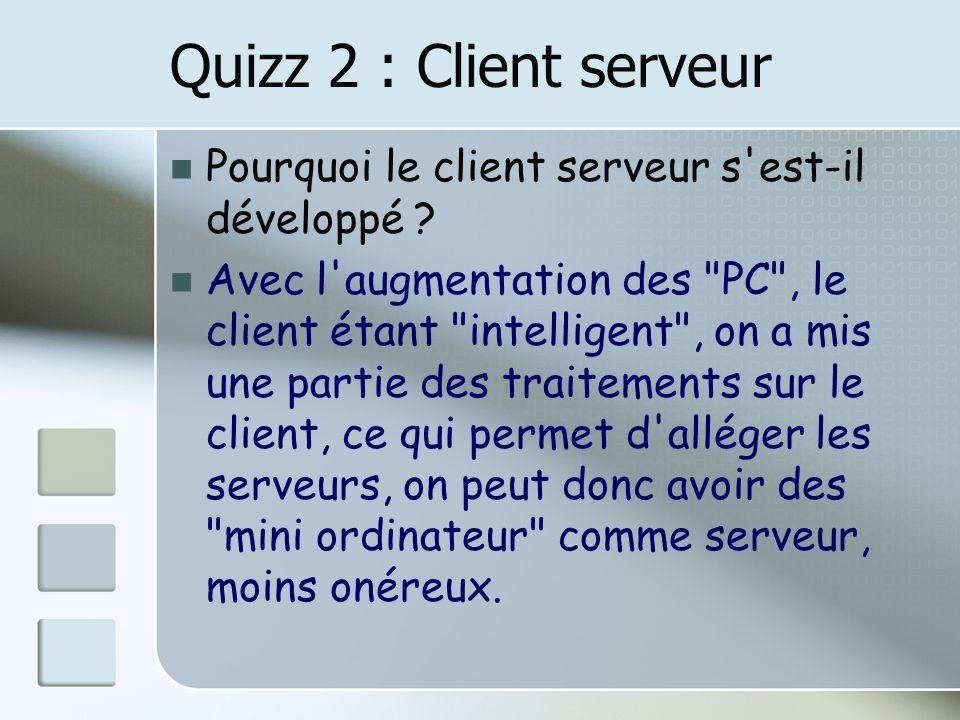 Quizz 2 : Client serveur Pourquoi le client serveur s'est-il développé ? Avec l'augmentation des