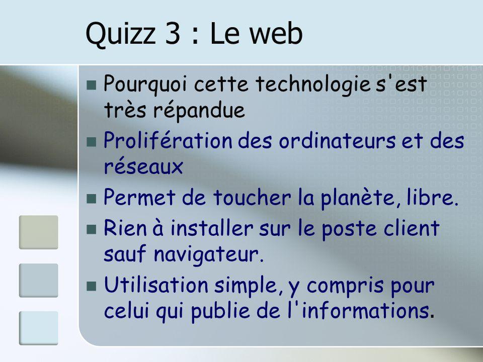 Quizz 3 : Le web Pourquoi cette technologie s'est très répandue Prolifération des ordinateurs et des réseaux Permet de toucher la planète, libre. Rien