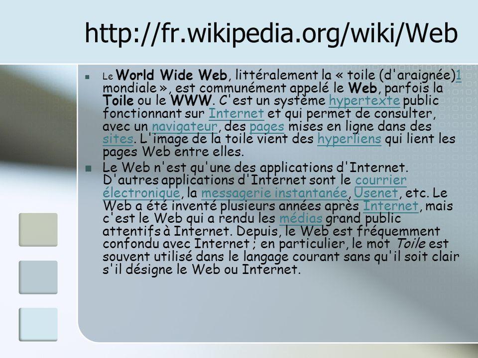http://fr.wikipedia.org/wiki/Web Le World Wide Web, littéralement la « toile (d araignée)1 mondiale », est communément appelé le Web, parfois la Toile ou le WWW.