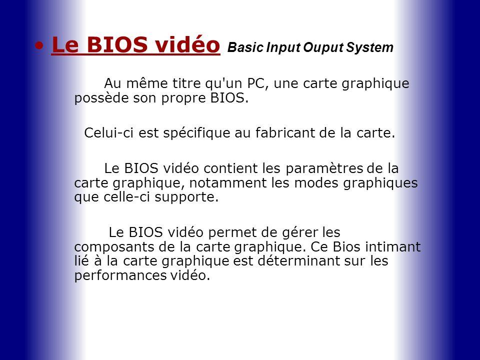 Le BIOS vidéo B asic Input Ouput System Au même titre qu'un PC, une carte graphique possède son propre BIOS. Celui-ci est spécifique au fabricant de l