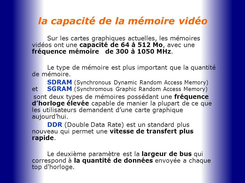 la capacité de la mémoire vidéo Sur les cartes graphiques actuelles, les mémoires vidéos ont une capacité de 64 à 512 Mo, avec une fréquence mémoire d