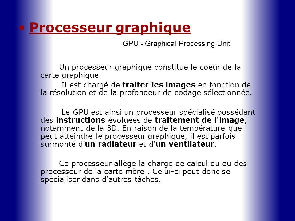 Processeur graphique GPU - Graphical Processing Unit Un processeur graphique constitue le coeur de la carte graphique. Il est chargé de traiter les im