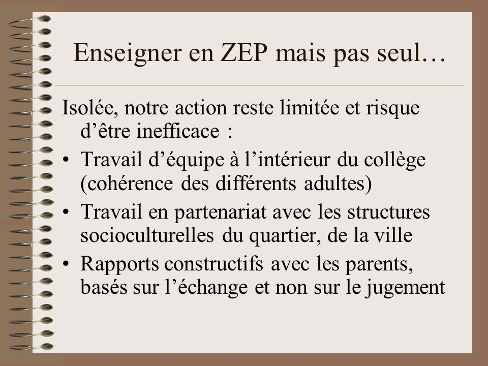 Enseigner en ZEP mais pas seul… Isolée, notre action reste limitée et risque dêtre inefficace : Travail déquipe à lintérieur du collège (cohérence des