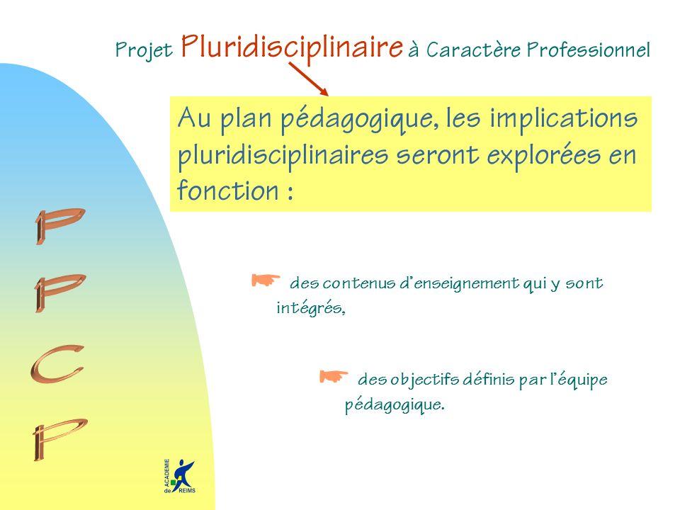 Projet Pluridisciplinaire à Caractère Professionnel Au plan pédagogique, les implications pluridisciplinaires seront explorées en fonction : des conte