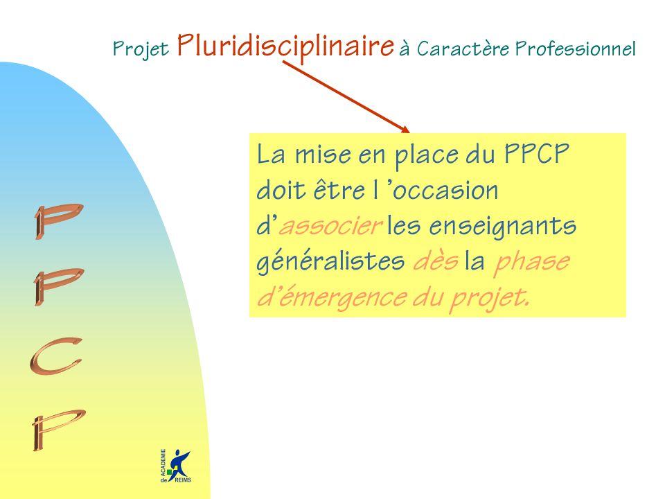 Projet Pluridisciplinaire à Caractère Professionnel La mise en place du PPCP doit être l occasion dassocier les enseignants généralistes dès la phase