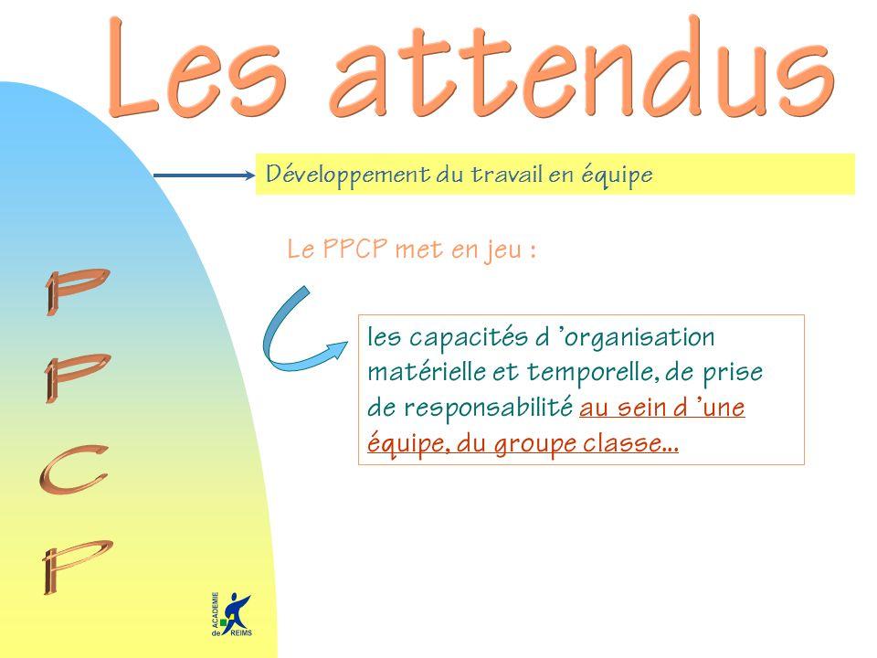 Développement du travail en équipe Le PPCP met en jeu : les capacités d organisation matérielle et temporelle, de prise de responsabilité au sein d un