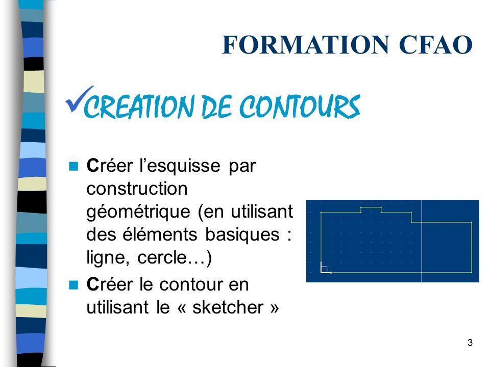 3 Créer lesquisse par construction géométrique (en utilisant des éléments basiques : ligne, cercle…) Créer le contour en utilisant le « sketcher » FORMATION CFAO CREATION DE CONTOURS