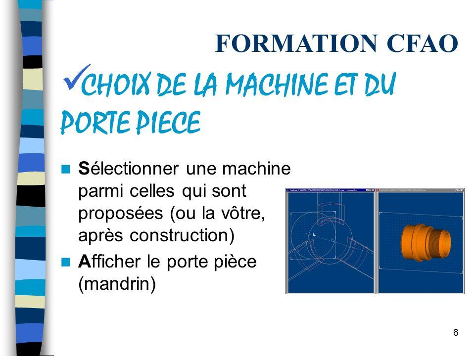 6 Sélectionner une machine parmi celles qui sont proposées (ou la vôtre, après construction) Afficher le porte pièce (mandrin) FORMATION CFAO CHOIX DE LA MACHINE ET DU PORTE PIECE