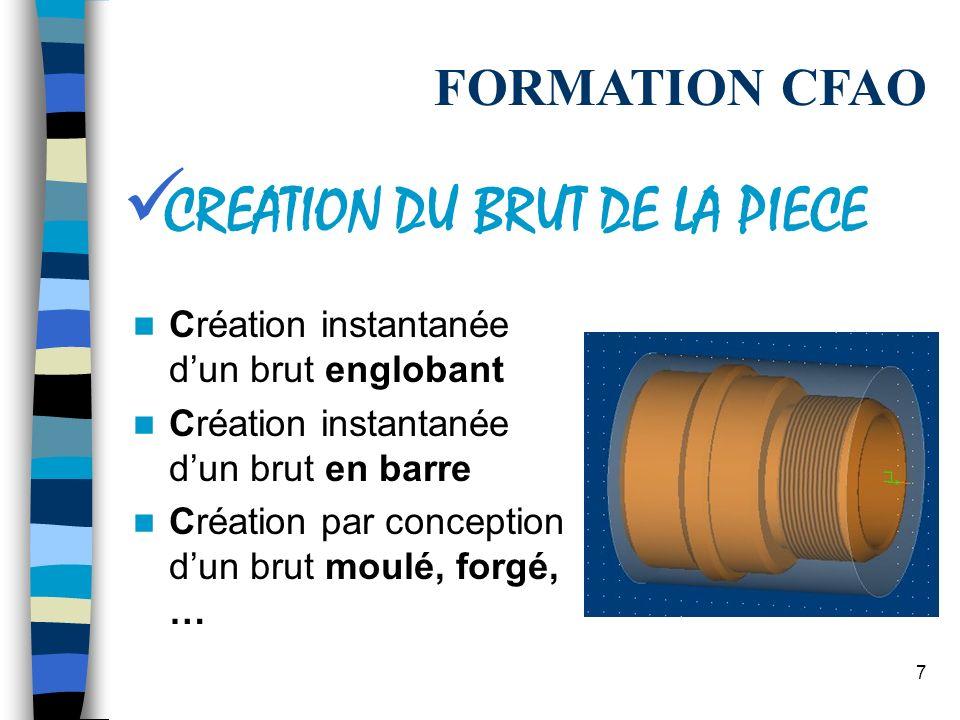7 Création instantanée dun brut englobant Création instantanée dun brut en barre Création par conception dun brut moulé, forgé, … FORMATION CFAO CREATION DU BRUT DE LA PIECE