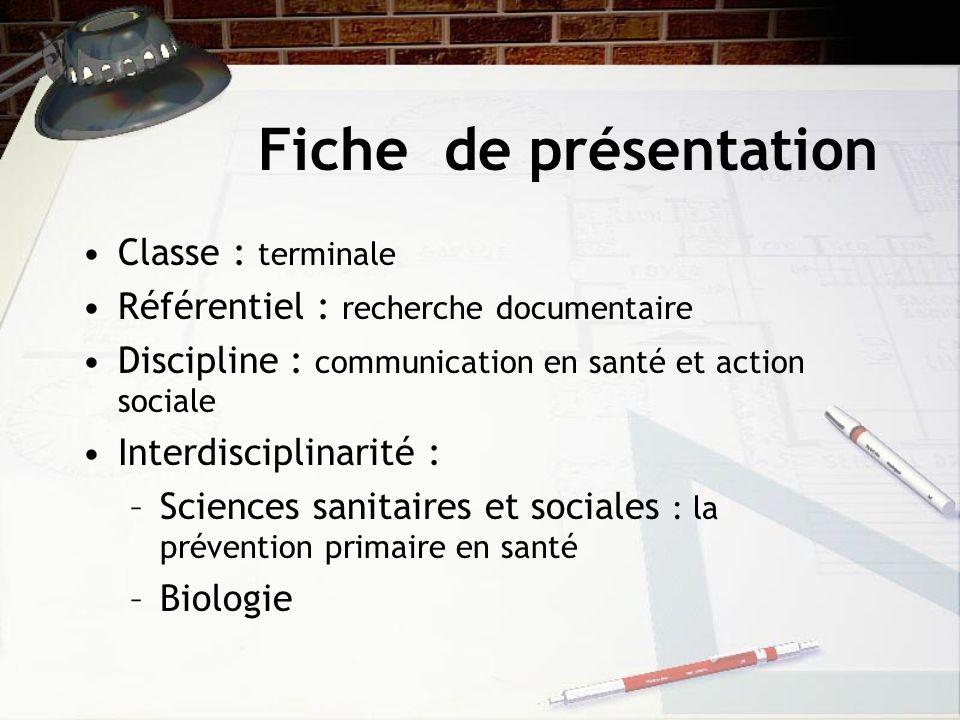 Fiche de présentation Classe : terminale Référentiel : recherche documentaire Discipline : communication en santé et action sociale Interdisciplinarité : –Sciences sanitaires et sociales : la prévention primaire en santé –Biologie