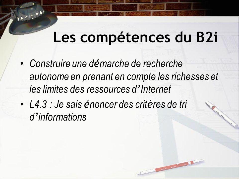 Les compétences du B2i Construire une d é marche de recherche autonome en prenant en compte les richesses et les limites des ressources d Internet L4.3 : Je sais é noncer des crit è res de tri d informations