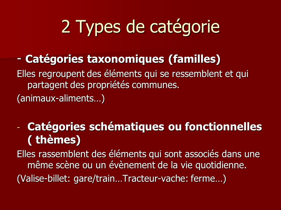 2 Types de catégorie - Catégories taxonomiques (familles) Elles regroupent des éléments qui se ressemblent et qui partagent des propriétés communes. (
