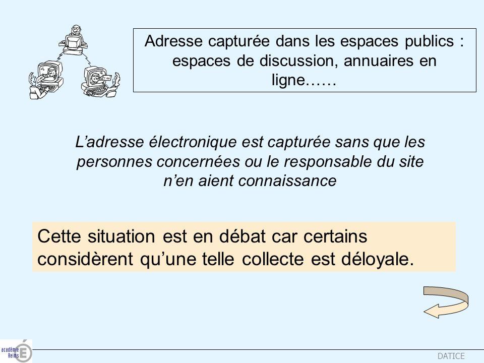 DATICE Adresse capturée dans les espaces publics : espaces de discussion, annuaires en ligne…… Ladresse électronique est capturée sans que les personn
