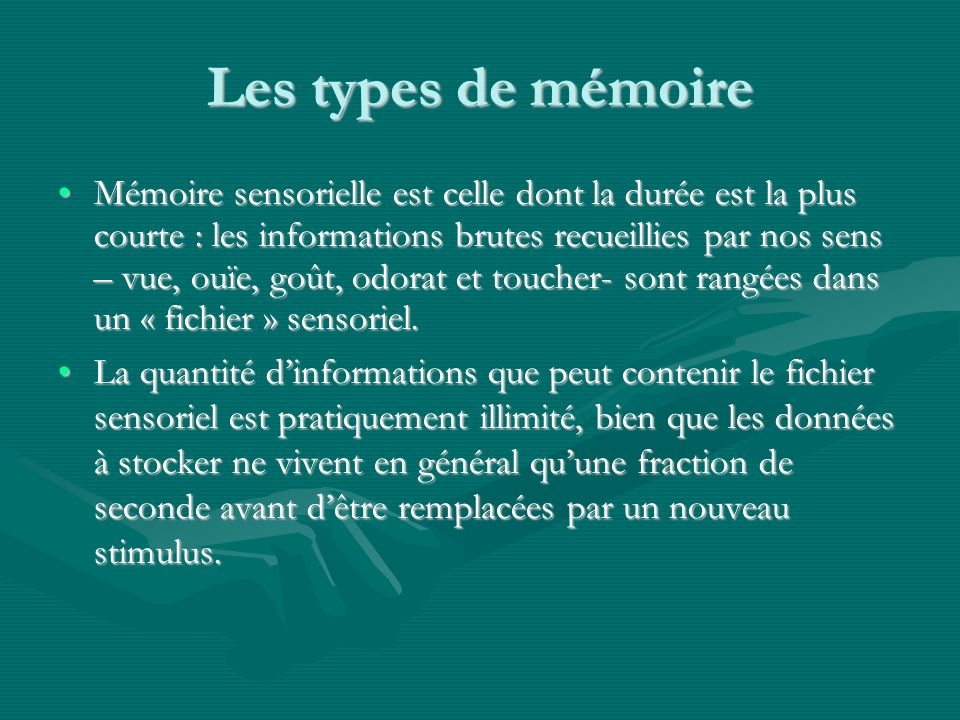Les types de mémoire Mémoire sensorielle est celle dont la durée est la plus courte : les informations brutes recueillies par nos sens – vue, ouïe, goût, odorat et toucher- sont rangées dans un « fichier » sensoriel.Mémoire sensorielle est celle dont la durée est la plus courte : les informations brutes recueillies par nos sens – vue, ouïe, goût, odorat et toucher- sont rangées dans un « fichier » sensoriel.